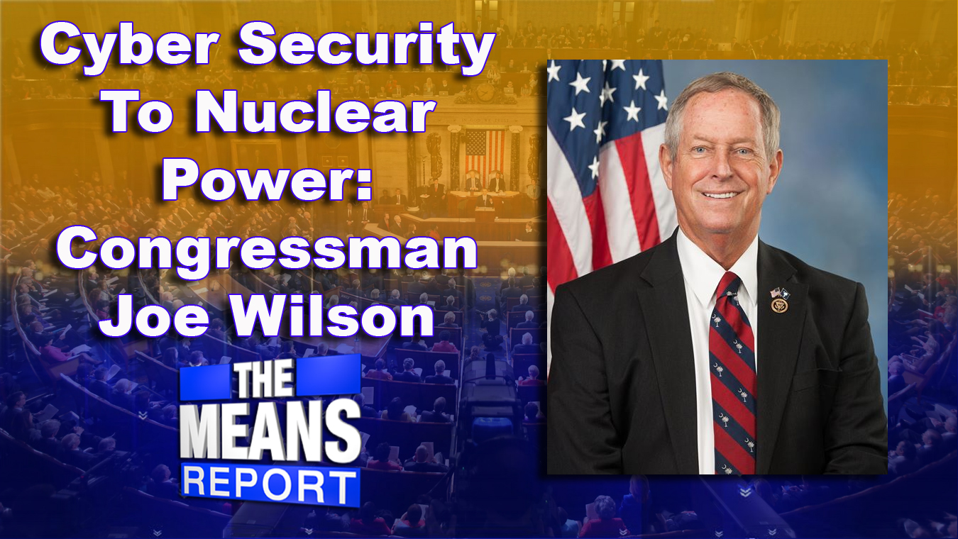 The Means Report: Cyber Security To Nuclear Power - Congressman Joe Wilson