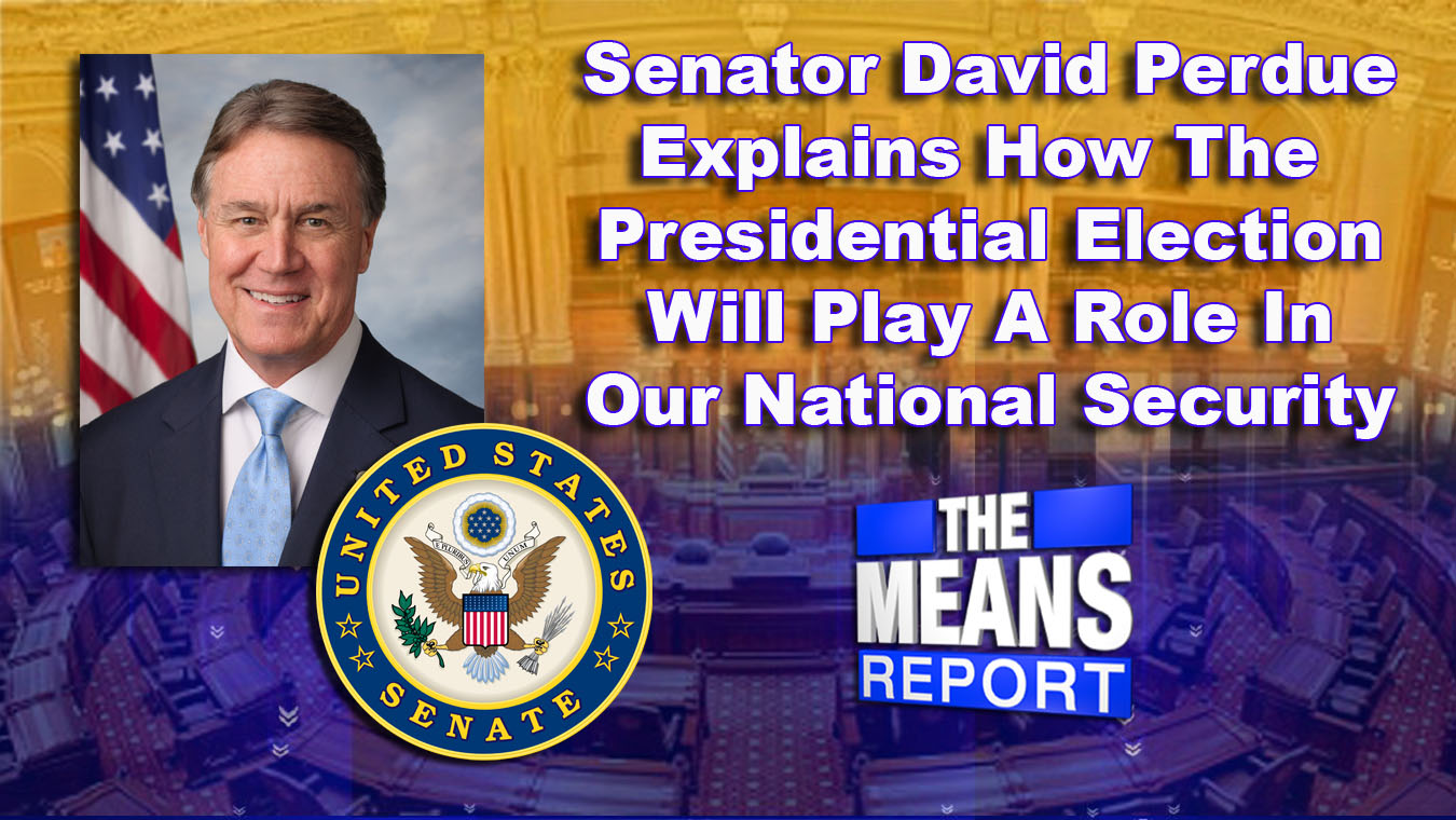 The Means Report: Senator David Perdue Explains How The Presidential Election Will Play A Role In Our National Security